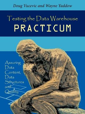 Testing the Data Warehouse Practicum: Assuring Data Content, Data Structures and Quality
