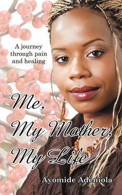 Me, My Mother, My Life: A Journey Through Pain and Healing