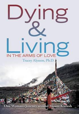 Dying & Living in the Arms of Love: One Woman's Journey Around Mount Kailash