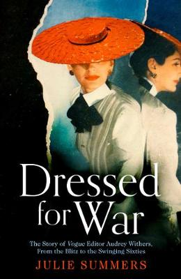 Dressed For War: The Story of Audrey Withers, Vogue editor extraordinaire from the Blitz to the Swinging Sixties