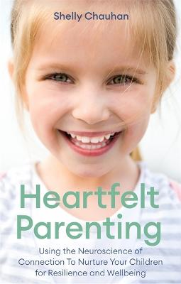 Heartfelt Parenting: Using the Neuroscience of Connection To Nurture Your Children for Resilience and Wellbeing