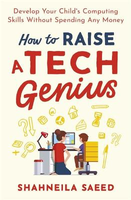 How to Raise a Tech Genius: Develop Your Child's Computing Skills Without Spending a Penny