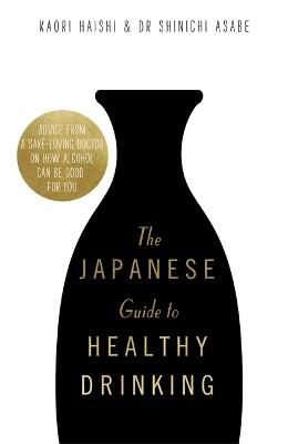 The Japanese Guide to Healthy Drinking: Advice from a Sake-loving Doctor on How Alcohol Can Be Good for You