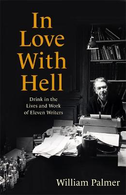 In Love with Hell: Drink in the Lives and Work of Eleven Writers