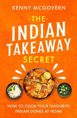 The Indian Takeaway Secret: How to Cook Your Favourite Indian Dishes at Home