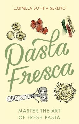 Pasta Fresca: Master the Art of Fresh Pasta