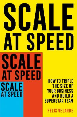 Scale at Speed: How to Triple the Size of Your Business and Build a Superstar Team