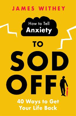 How to Tell Anxiety to Sod Off: 40 Ways to Get Your Life Back