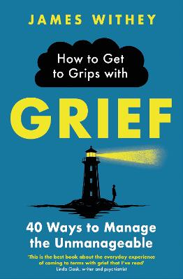 How to Get to Grips with Grief: 40 Ways to Manage the Unmanageable