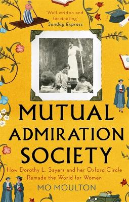 Mutual Admiration Society: How Dorothy L. Sayers and Her Oxford Circle Remade the World For Women