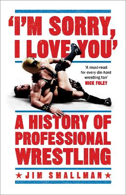 I'm Sorry, I Love You: A History of Professional Wrestling