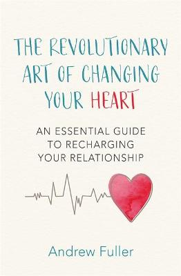 The Revolutionary Art of Changing Your Heart: An essential guide to recharging your relationship