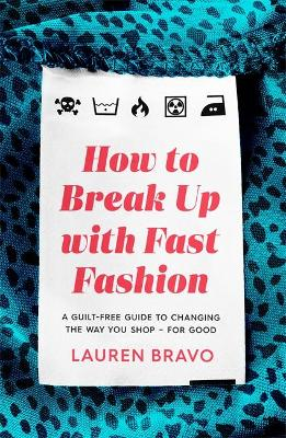 How To Break Up With Fast Fashion: A guilt-free guide to changing the way you shop - for good