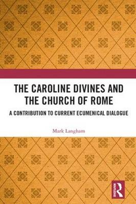 The Caroline Divines and the Church of Rome: A Contribution to Current Ecumenical Dialogue