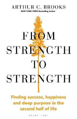 From Strength to Strength: Finding Success, Happiness and Deep Purpose in the Second Half of Life