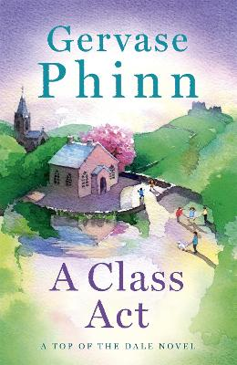 A Class Act: Book 3 in the delightful new Top of the Dale series by bestselling author Gervase Phinn
