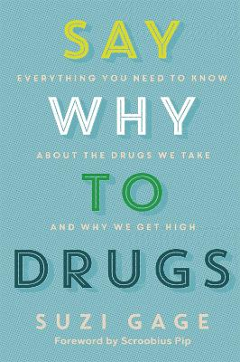 Say Why to Drugs: Everything You Need to Know About the Drugs We Take and Why We Get High