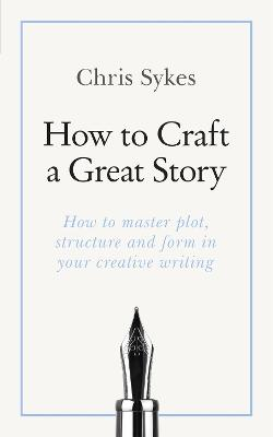 How to Craft a Great Story: How to master plot, structure and form in your creative writing