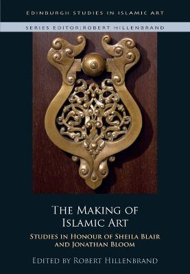 The Making of Islamic Art: Studies in Honour of Sheila Blair and Jonathan Bloom