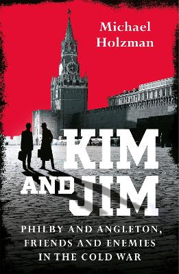 Kim and Jim: Kim Philby and James Angleton, Friends and Enemies in the Cold War