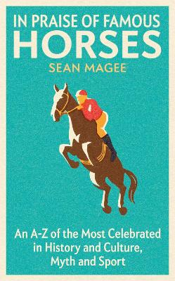 In Praise of Famous Horses: An A-Z of the Most Celebrated in History and Culture, Myth and Sport