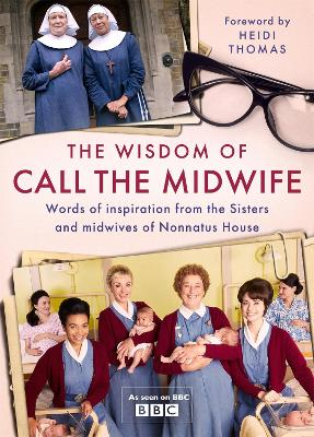 The Wisdom of Call The Midwife: Words of inspiration from the Sisters and midwives of Nonnatus House