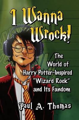 "I Wanna Wrock!: The World of Harry Potter-Inspired ""Wizard Rock"" and Its Fandom"
