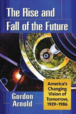 The Rise and Fall of the Future: America's Changing Vision of Tomorrow, 1939-1986