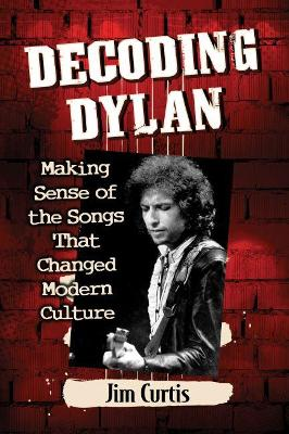 Decoding Dylan: Making Sense of the Songs That Changed Modern Culture