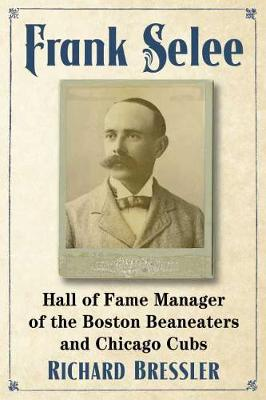 Frank Selee: Hall of Fame Manager of the Boston Beaneaters and Chicago Cubs