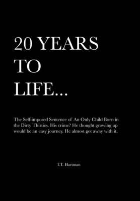 20 Years to Life... a Memoir: The Self-Imposed Sentence of an Only Child Born in the Dirty Thirties