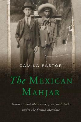 The Mexican Mahjar: Transnational Maronites, Jews, and Arabs under the French Mandate