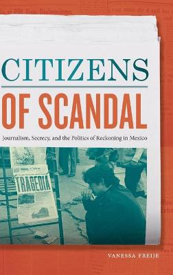 Citizens of Scandal: Journalism, Secrecy, and the Politics of Reckoning in Mexico