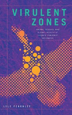 Virulent Zones: Animal Disease and Global Health at China's Pandemic Epicenter