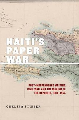 Haiti's Paper War: Post-Independence Writing, Civil War, and the Making of the Republic, 1804-1954
