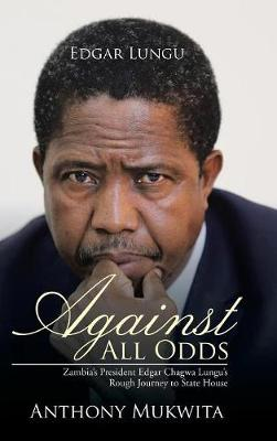 Against All Odds: Zambia's President Edgar Chagwa Lungu's Rough Journey to State House