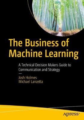 The Business of Machine Learning: A Technical Decision Maker's Guide to Communication and Strategy