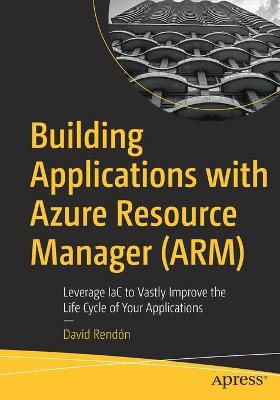 Building Applications with Azure Resource Manager (ARM): Leverage IaC to Vastly Improve the Life Cycle of Your Applications