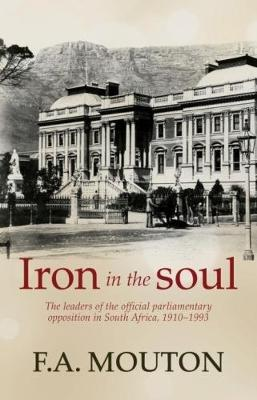 Iron in the soul: The leaders of the official parliamentary opposition in South Africa, 1910-1993