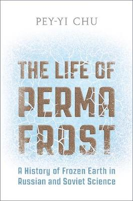 The Life of Permafrost: A History of Frozen Earth in Russian and Soviet Science