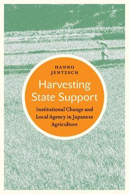 Harvesting State Support: Institutional Change and Local Agency in Japanese Agriculture