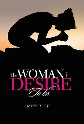 The Woman I Desire to Be: What You Don T Desire, You Don T Deserve