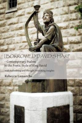 I Borrowed David S Harp Contemporary Psalms in the Poetic Style of King David: With Refreshing and Thought Provoking Insights