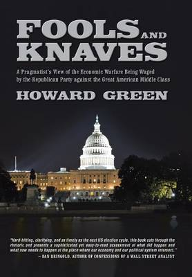 Fools and Knaves: A Pragmatist's View of the Economic Warfare Being Waged by the Republican Party Against the Great American Middle Clas