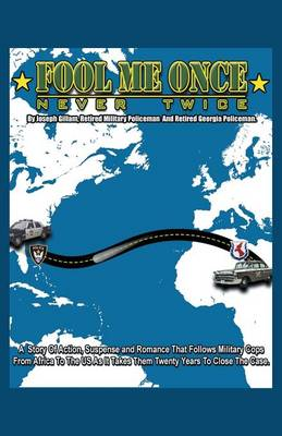 Fool Me Once, Never Twice: A Story of Action, Suspense and Romance That Follows Military Cops from Africa to the Us as It Takes Them Twenty Years