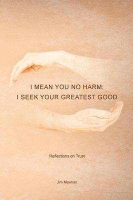 I Mean You No Harm; I Seek Your Greatest Good: Reflections on Trust