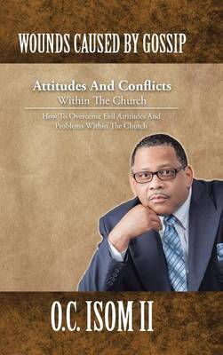 Wounds Caused by Gossip Attitudes and Conflicts Within the Church: How to Overcome Evil Attitudes and Problems Within the Church