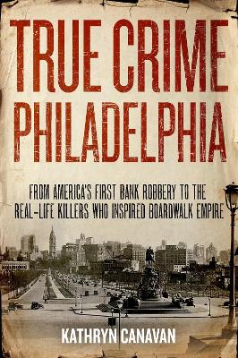 True Crime Philadelphia: From America's First Bank Robbery to the Real-Life Killers Who Inspired Boardwalk Empire