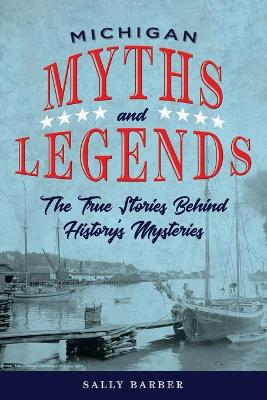Michigan Myths and Legends: The True Stories behind History's Mysteries