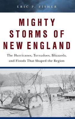 Mighty Storms of New England: The Hurricanes, Tornadoes, Blizzards, and Floods That Shaped the Region